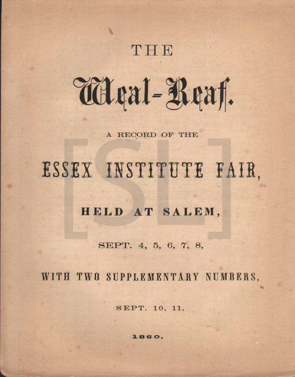 Weal-Reaf. A Record of the Essex Institute Fair, Held at Salem, Sept. 4,5,6,7,8, With Two Supplementary Numbers, Sept. 10,11, 1860