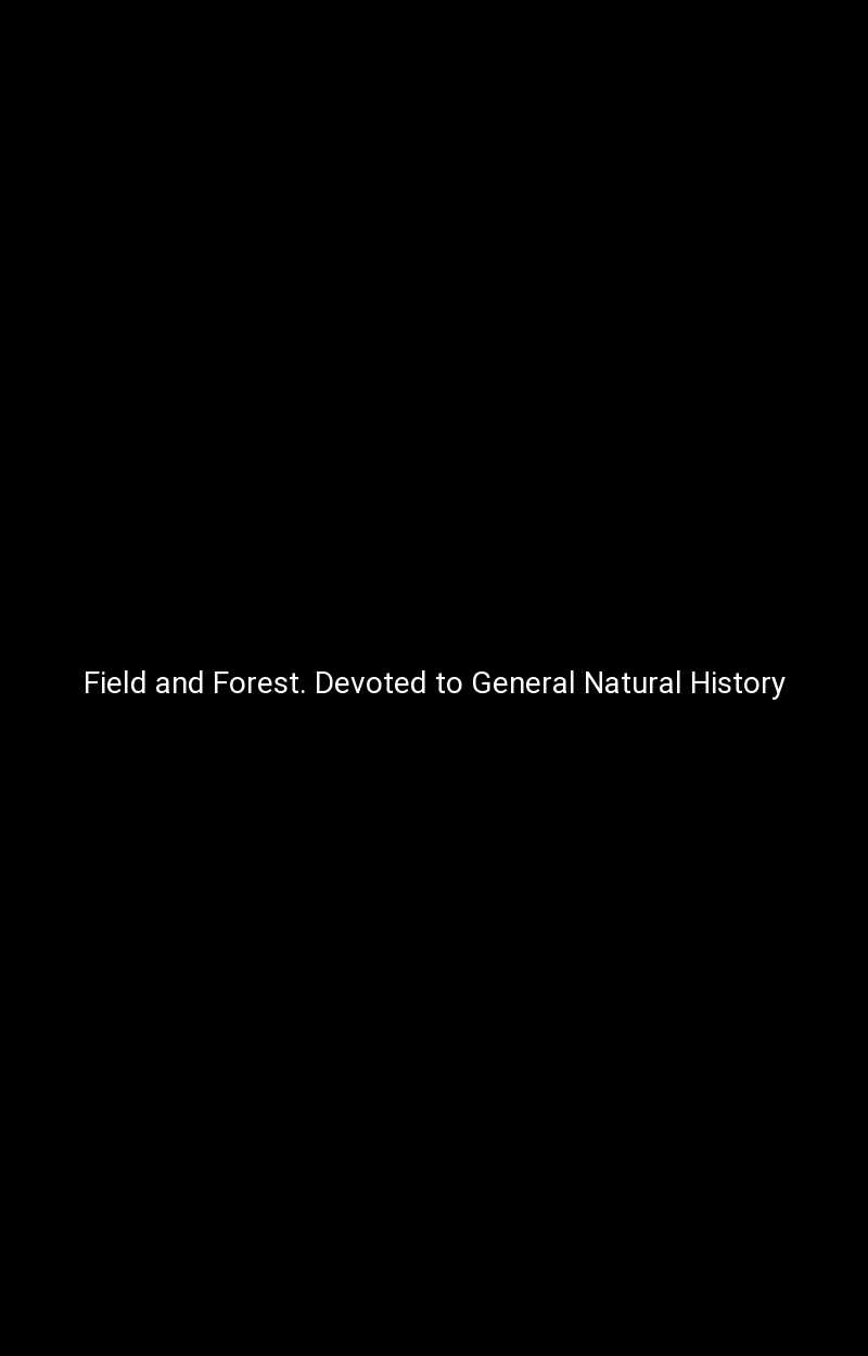 Field and Forest. Devoted to General Natural History