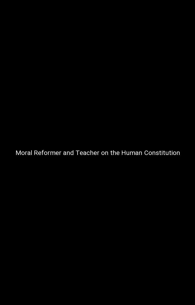 Moral Reformer and Teacher on the Human Constitution